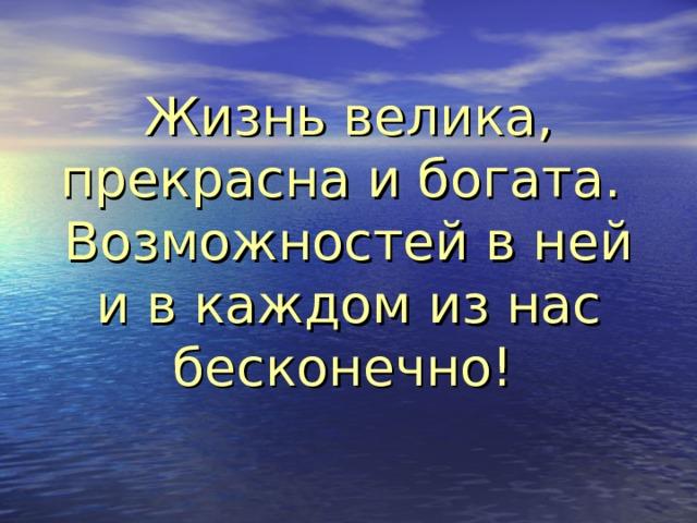 Жизнь велика, прекрасна и богата.  Возможностей в ней и в каждом из нас бесконечно!