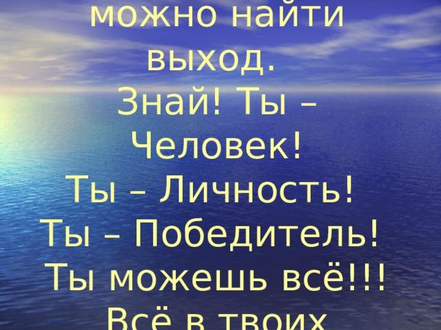 Из любой ситуации можно найти выход.  Знай! Ты – Человек!  Ты – Личность!  Ты – Победитель!  Ты можешь всё!!!  Всё в твоих руках!!!