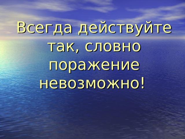 Всегда действуйте так, словно поражение невозможно!