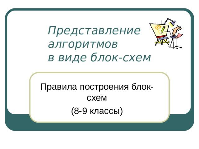 Представление алгоритмов  в виде блок-схем Правила построения блок-схем (8-9 классы)