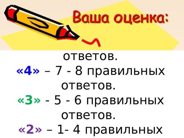 «5» –  9 -10 правильных ответов.  «4» –  7 - 8 правильных ответов.  «3» -  5 - 6 правильных ответов.  «2» – 1- 4 правильных ответов.