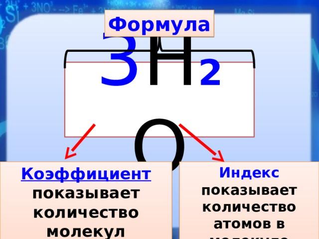 Формула 3 Н 2 О Коэффициент показывает Индекс показывает количество атомов в молекуле количество молекул
