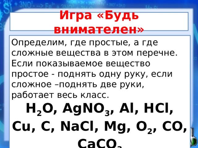 Игра «Будь внимателен»   Определим, где простые, а где сложные вещества в этом перечне. Если показываемое вещество простое - поднять одну руку, если сложное –поднять две руки, работает весь класс. H 2 O, AgNO 3 , Al, HCl, Cu, C, NaCl, Mg, O 2 , CO, CaCO 3