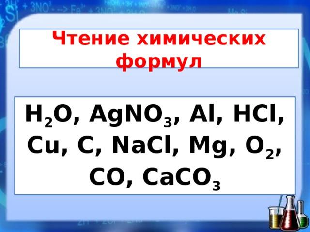 Чтение химических формул H 2 O, AgNO 3 , Al, HCl, Cu, C, NaCl, Mg, O 2 , CO, CaCO 3