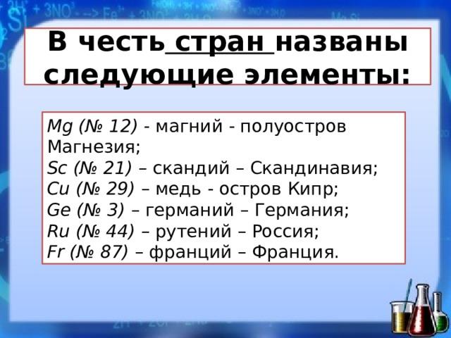 В честь стран названы следующие элементы: Mg(№ 12) - магний - полуостров Магнезия;  Sc(№ 21) – скандий – Скандинавия;  Cu(№ 29) – медь - остров Кипр;  Ge(№ 3) – германий – Германия;  Ru(№ 44) – рутений – Россия;  Fr(№ 87) – франций – Франция.
