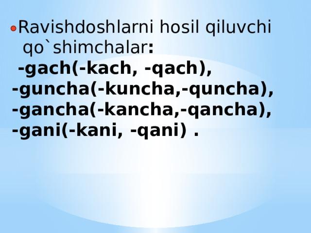 Ravishdoshlarni hosil qiluvchi  qo`shimchalar :  -gach(-kach, -qach),  -guncha(-kuncha,-quncha),  -gancha(-kancha,-qancha),  -gani(-kani, -qani) .