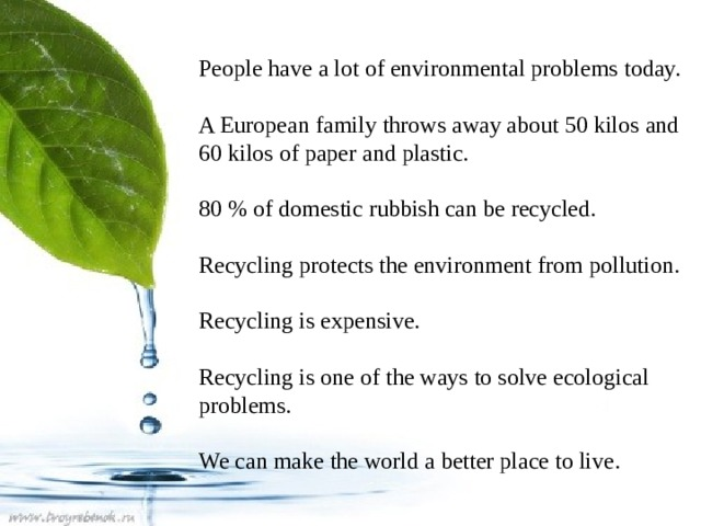 People have a lot of environmental problems today. A European family throws away about 50 kilos and 60 kilos of paper and plastic. 80 % of domestic rubbish can be recycled. Recycling protects the environment from pollution. Recycling is expensive. Recycling is one of the ways to solve ecological problems. We can make the world a better place to live.