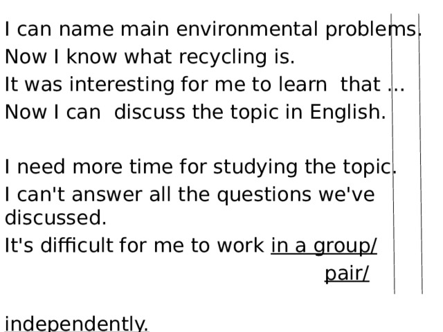 I can name main environmental problems. Now I know what recycling is. It was interesting for me to learn that … Now I can discuss the topic in English.   I need more time for studying the topic. I can't answer all the questions we've discussed. It's difficult for me to work in a group/  pair/  independently.