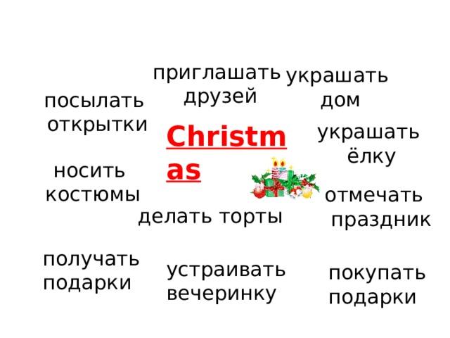 приглашать друзей украшать дом посылать  открытки Christmas украшать  ёлку носить  костюмы отмечать  праздник делать торты получать подарки устраивать вечеринку покупать подарки
