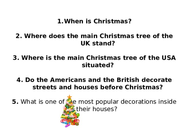 When is Christmas?  2. Where does the main Christmas tree of the UK stand?  3. Where is the main Christmas tree of the USA situated?  4. Do the Americans and the British decorate streets and houses before Christmas?  5. What is one of the most popular decorations inside their houses?