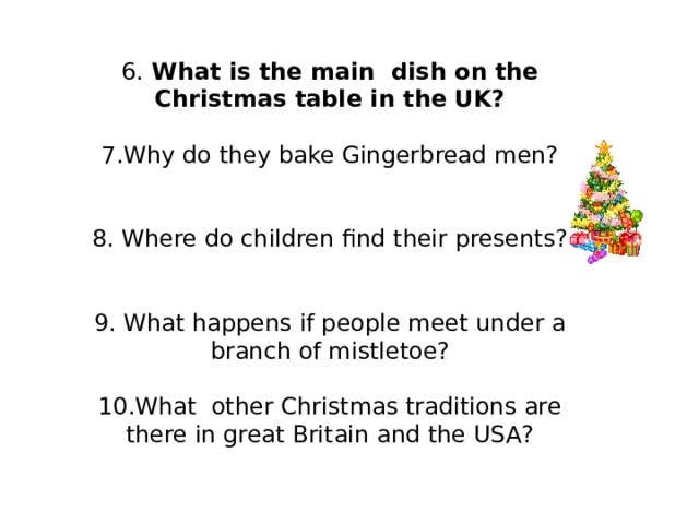 6. What is the main dish on the Christmas table in the UK? 7.Why do they bake Gingerbread men? 8. Where do children find their presents? 9. What happens if people meet under a branch of mistletoe? 10.What other Christmas traditions are there in great Britain and the USA?