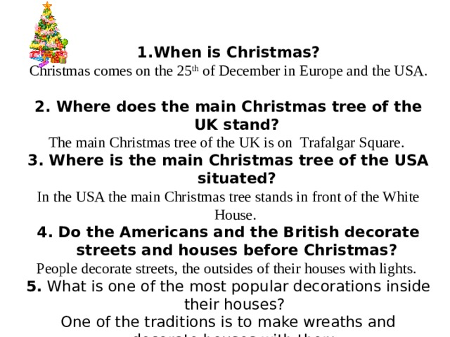 When is Christmas? Christmas comes on the 25 th of December in Europe and the USA.  2. Where does the main Christmas tree of the UK stand? The main Christmas tree of the UK is on Trafalgar Square. 3. Where is the main Christmas tree of the USA situated? In the USA the main Christmas tree stands in front of the White House. 4. Do the Americans and the British decorate streets and houses before Christmas? People decorate streets, the outsides of their houses with lights. 5. What is one of the most popular decorations inside their houses? One of the traditions is to make wreaths and decorate houses with them.