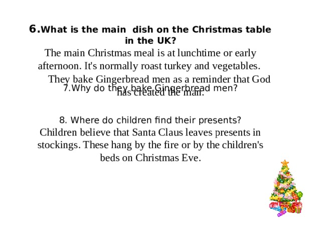 6. What is the main dish on the Christmas table in the UK? The main Christmas meal is at lunchtime or early afternoon. It's normally roast turkey and vegetables. 7.Why do they bake Gingerbread men? 8. Where do children find their presents? Children believe that Santa Claus leaves presents in stockings. These hang by the fire or by the children's beds on Christmas Eve. They bake Gingerbread men as a reminder that God has created the man.
