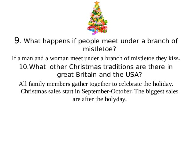 9 . What happens if people meet under a branch of mistletoe? If a man and a woman meet under a branch of mistletoe they kiss. 10.What other Christmas traditions are there in great Britain and the USA? All family members gather together to celebrate the holiday. Christmas sales start in September-October. The biggest sales are after the holyday.
