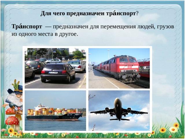 Для чего предназначен тра́нспорт ? Тра́нспорт  — предназначен для перемещения людей, грузов из одного места в другое.