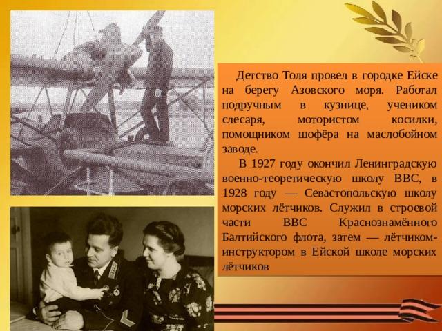 Детство Толя провел в городке Ейске на берегу Азовского моря. Работал подручным в кузнице, учеником слесаря, мотористом косилки, помощником шофёра на маслобойном заводе.  В 1927 году окончил Ленинградскую военно-теоретическую школу ВВС, в 1928 году — Севастопольскую школу морских лётчиков. Служил в строевой части ВВС Краснознамённого Балтийского флота, затем — лётчиком-инструктором в Ейской школе морских лётчиков