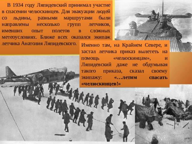 В 1934 году Ляпидевский принимал участие в спасении челюскинцев. Для эвакуации людей со льдины, разными маршрутами были направлены несколько групп летчиков, имевших опыт полетов в сложных метеоусловиях. Ближе всех оказался экипаж летчика Анатолия Ляпидевского. Именно там, на Крайнем Севере, и застал летчика приказ вылететь на помощь «челюскинцам», и Ляпидевский даже не обдумывая такого приказа, сказал своему экипажу: «…летим спасать «челюскинцев!»
