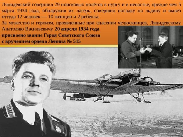 Ляпидевский совершил 29 поисковых полётов в пургу и в ненастье, прежде чем 5 марта 1934 года, обнаружив их лагерь, совершил посадку на льдину и вывез оттуда 12 человек — 10 женщин и 2 ребенка. За мужество и героизм, проявленные при спасении челюскинцев, Ляпидевскому Анатолию Васильевичу 20 апреля 1934 года присвоено звание Героя Советского Союза с вручением ордена Ленина № 515