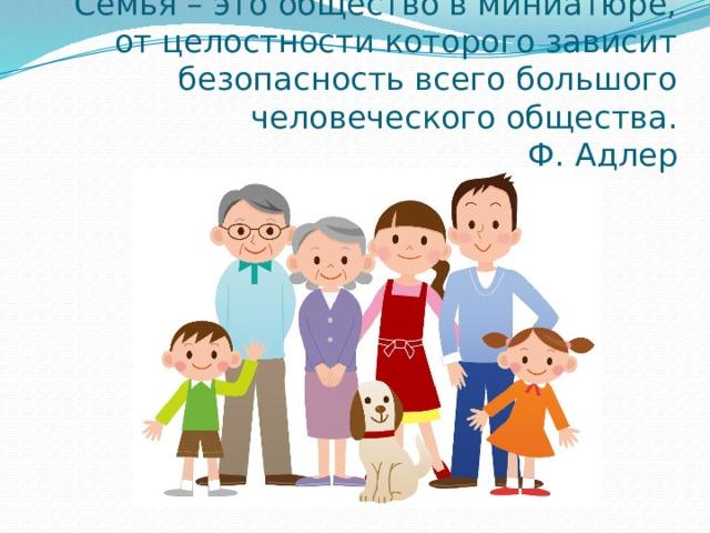 Семья – это общество в миниатюре, от целостности которого зависит безопасность всего большого человеческого общества.  Ф. Адлер