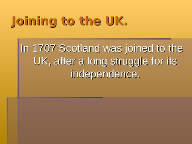 Joining to the UK. In 1707 Scotland was joined to the UK, after a long struggle for its independence.