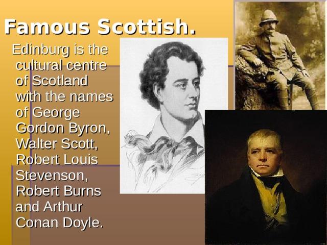 Famous Scottish.  Edinburg is the cultural  centre of Scotland with the names of George Gordon Byron, Walter Scott, Robert Louis Stevenson, Robert Burns and Arthur Conan Doyle.