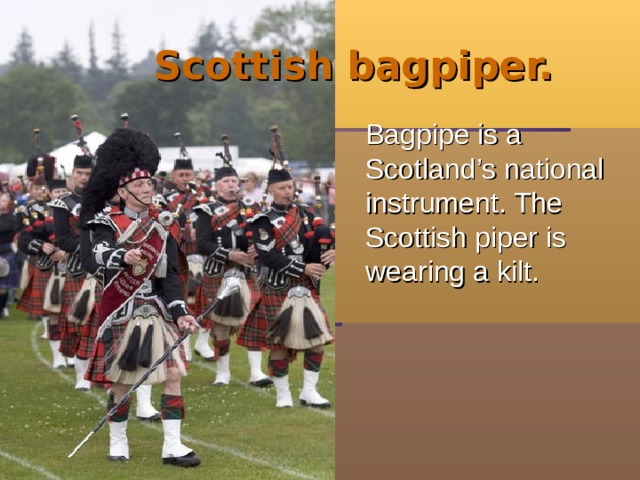 Scottish bagpiper.  Bagpipe is a Scotland's national instrument. The Scottish piper is wearing a kilt.
