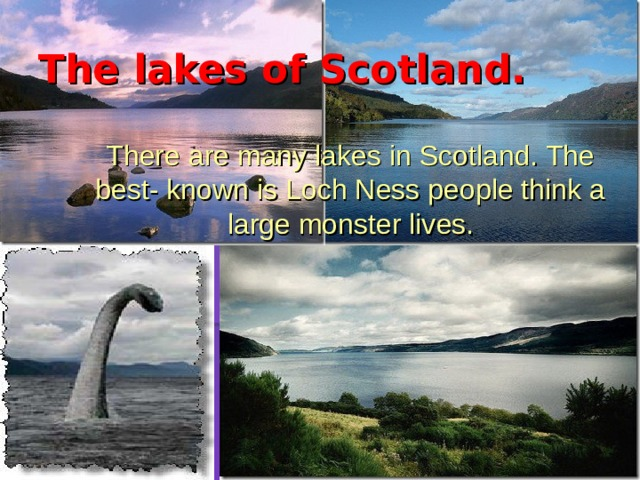 The lakes of Scotland.  There are many lakes in Scotland. The best- known is Loch Ness people think a large monster lives.