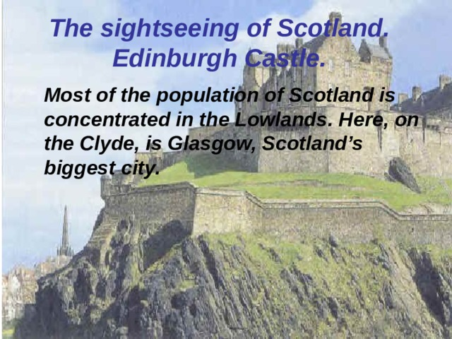 The sightseeing of Scotland.  Edinburgh Castle.  Most of the population of Scotland is concentrated in the Lowlands. Here, on the Clyde, is Glasgow, Scotland's biggest city.