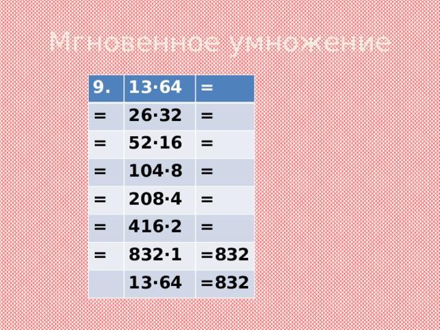 Мгновенное умножение 9. 13·64 = = 26·32 = 52·16 = = = 104·8 = 208·4 = = = 416·2 = 832·1 = =832 13·64 =832
