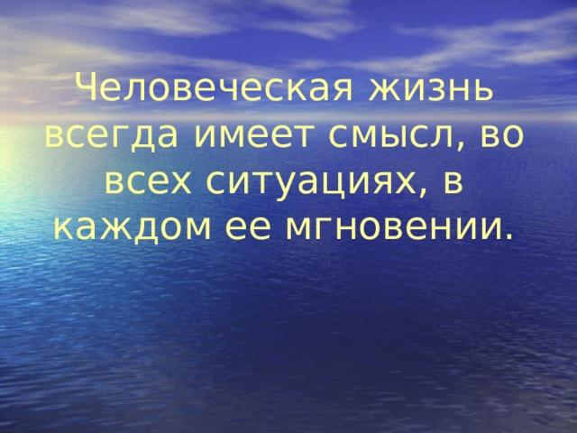 Человеческая жизнь всегда имеет смысл, во всех ситуациях, в каждом ее мгновении.