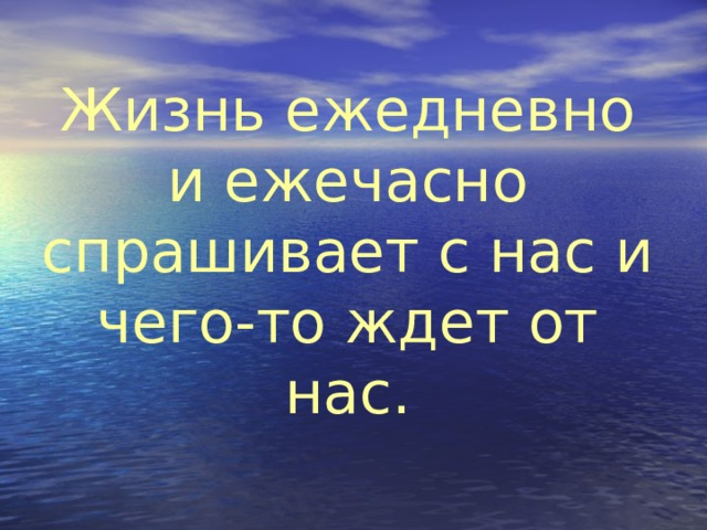 Жизнь ежедневно и ежечасно спрашивает с нас и чего-то ждет от нас.