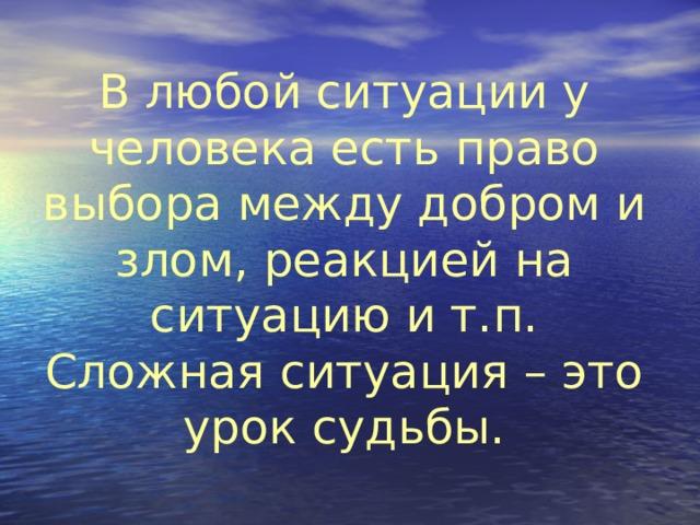 В любой ситуации у человека есть право выбора между добром и злом, реакцией на ситуацию и т.п. Сложная ситуация – это урок судьбы.