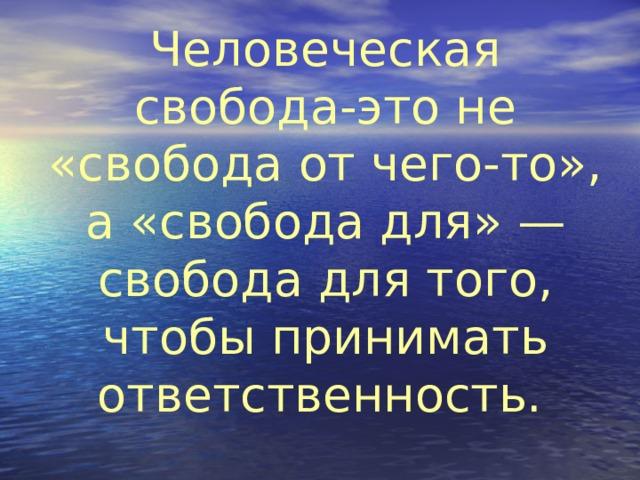 Человеческая свобода-это не «свобода от чего-то», а «свобода для» — свобода для того, чтобы принимать ответственность.