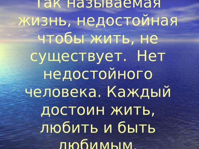Так называемая жизнь, недостойная чтобы жить, не существует. Нет недостойного человека. Каждый достоин жить, любить и быть любимым.