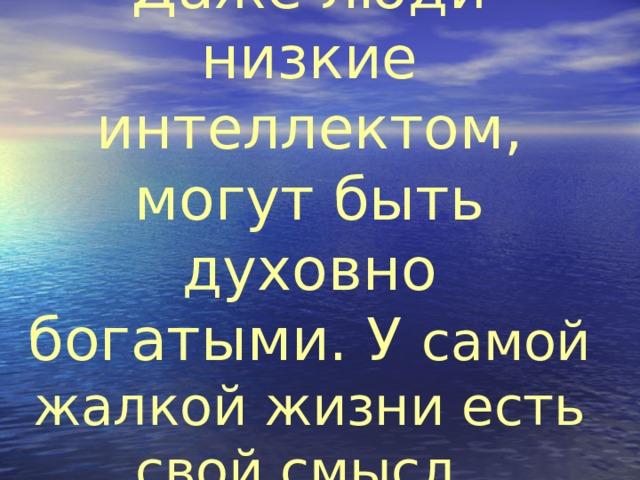 Даже люди низкие интеллектом, могут быть духовно богатыми. У самой жалкой жизни есть свой смысл.