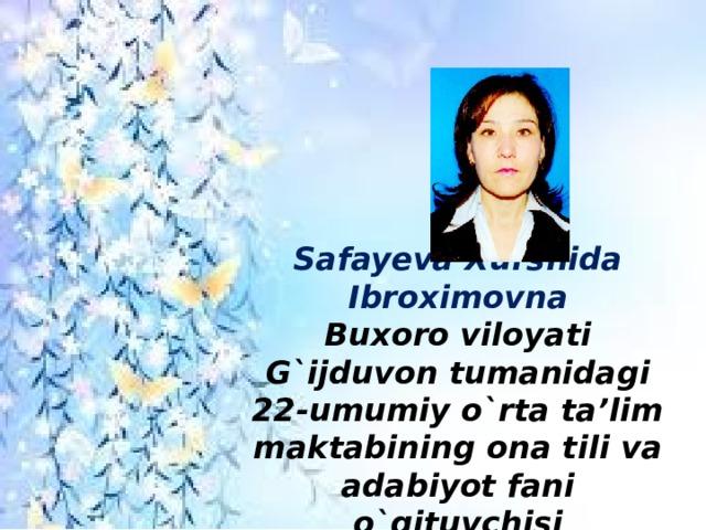 Safayeva Xurshida Ibroximovna  Buxoro viloyati G`ijduvon tumanidagi 22-umumiy o`rta ta'lim maktabining ona tili va adabiyot fani o`qituvchisi