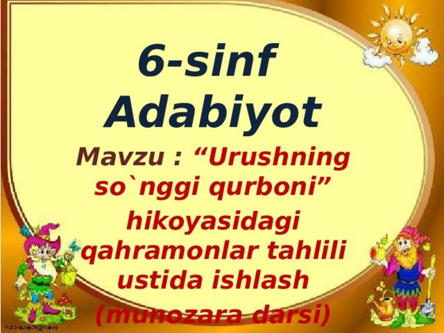 """6-sinf Adabiyot Mavzu : """"Urushning so`nggi qurboni"""" hikoyasidagi qahramonlar tahlili ustida ishlash (munozara darsi)"""