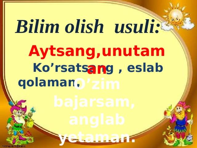 Bilim olish usuli:  Ko'rsatsang , eslab qolaman,  Aytsang,unutaman O'zim bajarsam, anglab yetaman.
