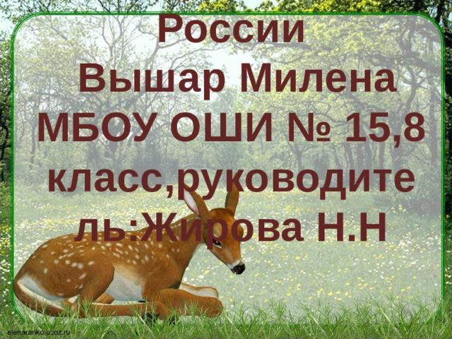 Заповедные места России  Вышар Милена МБОУ ОШИ № 15,8 класс,руководитель:Жирова Н.Н