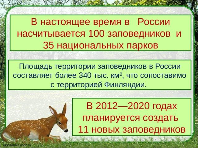В настоящее время в  России насчитывается100 заповедникови  35 национальных парков Площадь территории заповедников в России составляет более 340 тыс. км², что сопоставимо с территорией Финляндии. В 2012—2020 годах планируется создать 11 новых заповедников