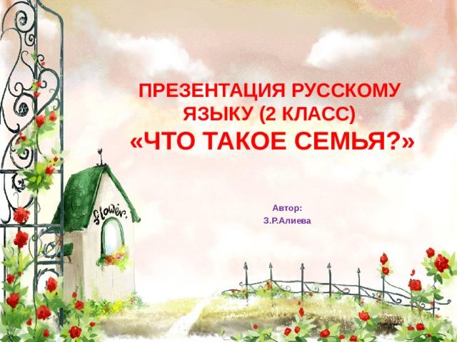 ПРЕЗЕНТАЦИЯ РУССКОМУ ЯЗЫКУ (2 КЛАСС)   «ЧТО ТАКОЕ СЕМЬЯ?» Автор: З.Р.Алиева
