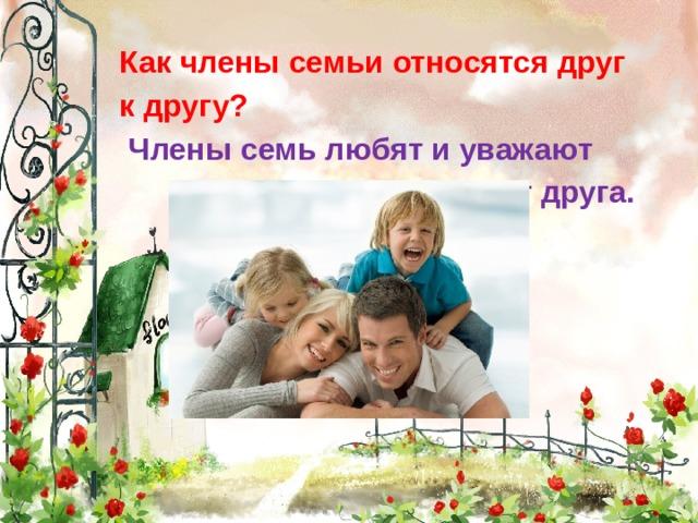 Как члены семьи относятся друг  к другу?  Члены семь любят и уважают  друг друга.