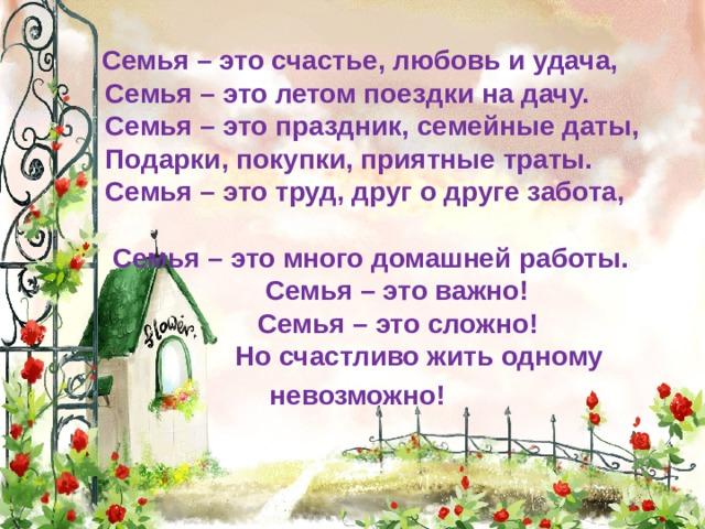 Семья – это счастье, любовь и удача,  Семья – это летом поездки на дачу.  Семья – это праздник, семейные даты,  Подарки, покупки, приятные траты.  Семья – это труд, друг о друге забота,  Семья – это много домашней работы.  Семья – это важно!  Семья – это сложно!  Но счастливо жить одному  невозможно!