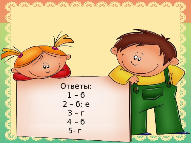 Ответы: 1 – б 2 – б; е 3 – г 4 – б 5- г