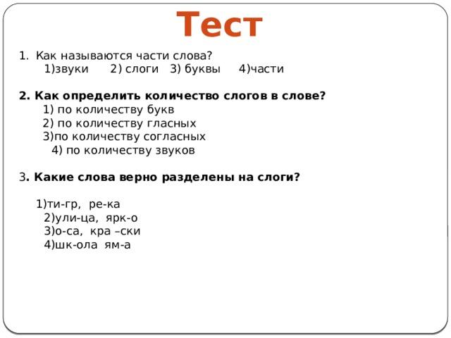 Тест Как называются части слова?  1)звуки 2) слоги 3) буквы 4)части  2. Как определить количество слогов в слове?  1) по количеству букв  2) по количеству гласных  3)по количеству согласных  4) по количеству звуков 3 . Какие слова верно разделены на слоги?    1)ти-гр, ре-ка  2)ули-ца, ярк-о  3)о-са, кра –ски  4)шк-ола ям-а