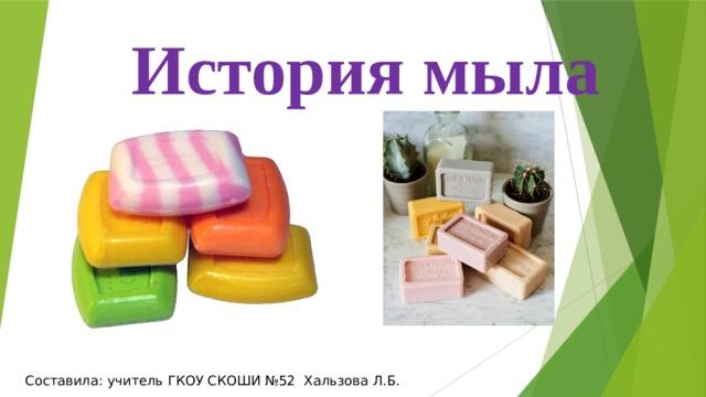 История мыла Составила: учитель ГКОУ СКОШИ №52 Хальзова Л.Б.