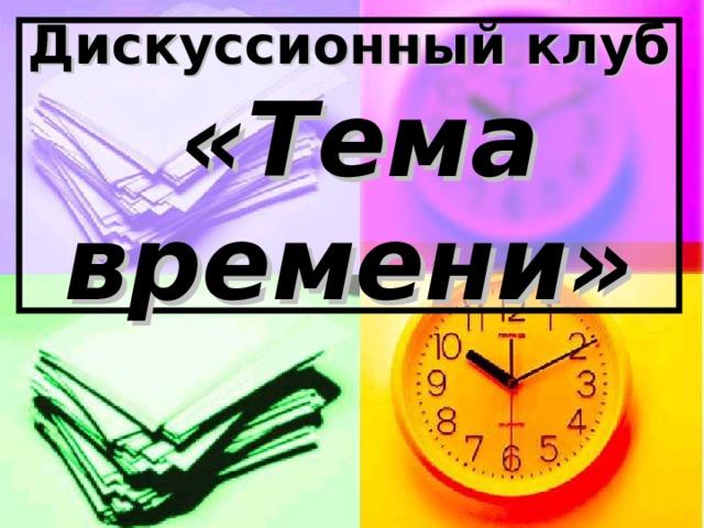 Дискуссионный клуб   «Тема времени»