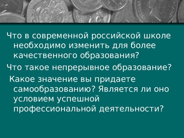 Что в современной российской школе необходимо изменить для более качественного образования? Что такое непрерывное образование ?  Какое значение вы придаете самообразованию ? Является ли оно условием успешной профессиональной деятельности ?