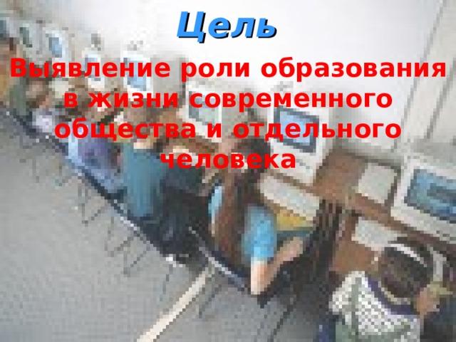 Цель Выявление роли образования в жизни современного общества и отдельного человека