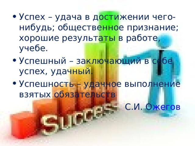 Успех – удача в достижении чего-нибудь; общественное признание; хорошие результаты в работе, учебе. Успешный – заключающий в себе успех, удачный. Успешность – удачное выполнение взятых обязательств